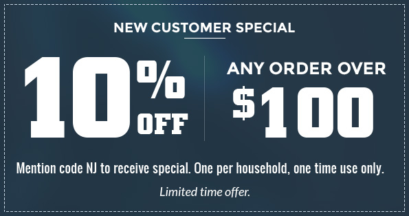 New Customer Special - 10% off any order over $100. Mention code NJ to receive special. One per household, one time use only. Limited time offer.